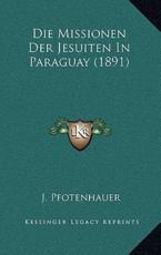 Die Missionen Der Jesuiten in Paraguay (1891) - J Pfotenhauer