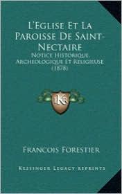 L'Eglise Et La Paroisse de Saint-Nectaire: Notice Historique, Archeologique Et Religieuse (1878) - Francois Forestier