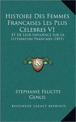 Histoire Des Femmes Francaises Les Plus Celebres V1: Et de Leur Influence Sur La Litterature Francaise (1811)