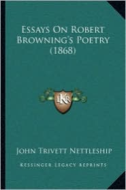 Essays On Robert Browning's Poetry (1868) - John Trivett Nettleship