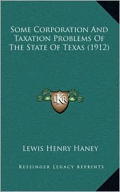 Some Corporation And Taxation Problems Of The State Of Texas (1912) - Lewis Henry Haney (Editor)