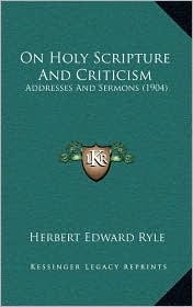 On Holy Scripture And Criticism: Addresses And Sermons (1904) - Herbert Edward Ryle