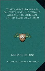 Toasts And Responses At Banquets Given Lieutenant-General P.H. Sheridan, United States Army (1883) - Richard Robins (Editor)
