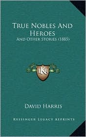 True Nobles and Heroes: And Other Stories (1885) - David Harris