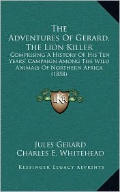 The Adventures of Gerard, the Lion Killer: Comprising a History of His Ten Years' Campaign Among the Wild Animals of Northern Africa (1858)
