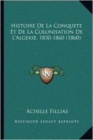 Histoire De La Conquete Et De La Colonisation De L'Algerie, 1830-1860 (1860) - Achille Fillias