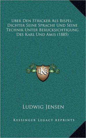 Uber Den Stricker Als Bispel-Dichter Seine Sprache Und Seine Technik Unter Berucksichtigung Des Karl Und Amis (1885)