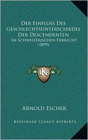 Der Einfluss Des Geschlechtsunterschiedes Der Descendenten: Im Schweizerischen Erbrecht (1899) - Arnold Escher