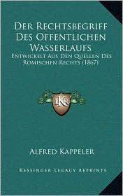 Der Rechtsbegriff Des Offentlichen Wasserlaufs: Entwickelt Aus Den Quellen Des Romischen Rechts (1867) - Alfred Kappeler