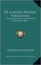 De Casuum Syntaxi Vergiliana: Thesim Facultati Litterarum Parisiensi (1882) - Ferdinand Antoine