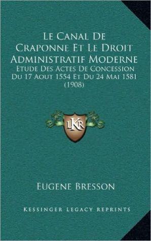 Le Canal De Craponne Et Le Droit Administratif Moderne: Etude Des Actes De Concession Du 17 Aout 1554 Et Du 24 Mai 1581 (1908) - Eugene Bresson