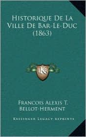 Historique De La Ville De Bar-Le-Duc (1863) - Francois Alexis T. Bellot-Herment