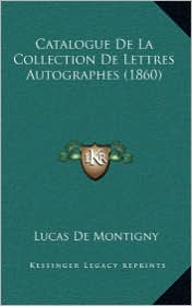 Catalogue De La Collection De Lettres Autographes (1860) - Lucas De Montigny