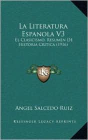 La Literatura Espanola V3: El Clasicismo, Resumen De Historia Critica (1916) - Angel Salcedo Ruiz