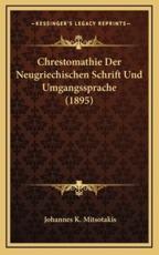 Chrestomathie Der Neugriechischen Schrift Und Umgangssprache (1895) - Johannes K Mitsotakis