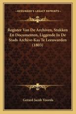 Register Van de Archiven, Stukken En Documenten, Liggende in de Stads Archive-Kas Te Leeuwarden (1803) - Gerard Jacob Voorda
