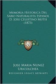 Memoria Historica del Sabio Naturalista Espanol D. Jose Celestino Mutis (1873) - Jose Maria Nunez Uricolchea