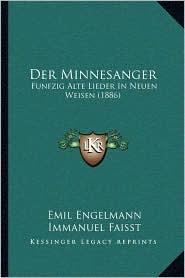 Der Minnesanger: Funfzig Alte Lieder In Neuen Weisen (1886) - Emil Engelmann, Immanuel Faisst
