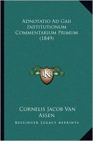 Adnotatio Ad Gaii Institutionum Commentarium Primum (1849) - Cornelis Jacob Van Assen
