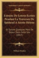 Extraits de Lettres Ecrites Pendant La Traversee de Spithead a Sainte-Helene - William Warden