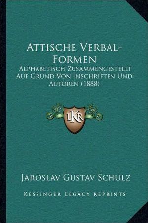 Attische Verbal-Formen: Alphabetisch Zusammengestellt Auf Grund Von Inschriften Und Autoren (1888)
