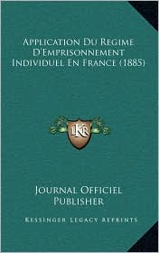 Application Du Regime D'Emprisonnement Individuel En France (1885) - Journal Officiel Journal Officiel Publisher