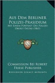 Aus Dem Berliner Polizei-Prasidium: Mit Einem Portrait Des Polizei-Oberst Patzke (1861) - Commission Bei Commission Bei Robert Friese Publisher