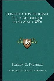 Constitution Federale De La Republique Mexicaine (1890) - Ramon G. Pacheco (Translator)