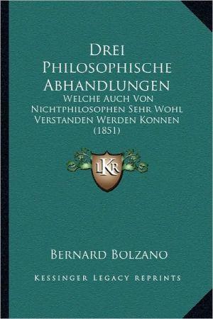 Drei Philosophische Abhandlungen: Welche Auch Von Nichtphilosophen Sehr Wohl Verstanden Werden Konnen (1851) - Bernard Bolzano