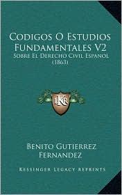 Codigos O Estudios Fundamentales V2: Sobre El Derecho Civil Espanol (1863) - Benito Gutierrez Fernandez