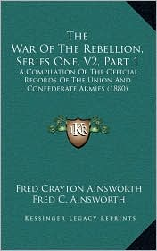 The War of the Rebellion, Series One, V2, Part 1: A Compilation of the Official Records of the Union and Confederate Armies (1880) - Fred Crayton Ainsworth (Editor), Joseph W. Kirkley (Editor)