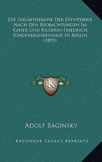 Die Serumtherapie Der Diphtherie Nach Den Beobachtungen Im Kaiser Und Kaiserin-Friedrich Kinderkrankenhaus in Berlin (1895) - Adolf Baginsky