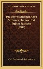 Die Interessantesten Alten Schlosser, Burgen Und Ruinen Sachsens (1902) - Carl Von Metzsch-Reichenbach
