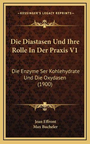 Die Diastasen Und Ihre Rolle In Der Praxis V1: Die Enzyme Ser Kohlehydrate Und Die Oxydasen (1900) - Jean Effront, Max Bucheler (Translator)