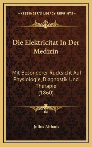 Die Elektricitat In Der Medizin: Mit Besonderer Rucksicht Auf Physiologie, Diagnostik Und Therapie (1860) - Julius Althaus