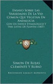 Ensayo Sobre Las Variedades De La Vid Comun Que Vegetan En Andalucia: Con Un Indice Etimologico Y Tres Listas De Plantas (1807) - Simon De Rojas Clemente Y Rubio