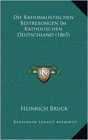 Die Rationalistischen Bestrebungen Im Katholischen Deutschland (1865) - Heinrich Bruck