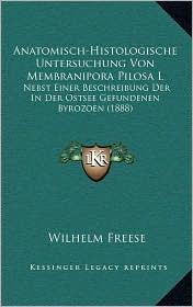 Anatomisch-Histologische Untersuchung Von Membranipora Pilosa L: Nebst Einer Beschreibung Der in Der Ostsee Gefundenen Byrozoen (1888) - Wilhelm Freese