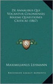 De Annalibus Qui Vocantur Colonienses Maximi Quaestiones Criticae (1867) - Maximilianus Lehmann