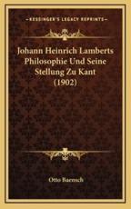 Johann Heinrich Lamberts Philosophie Und Seine Stellung Zu Kant (1902) - Otto Baensch
