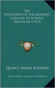 The Evolution Of The Modern Concept Of School Discipline (1913) - Quincy Adams Kuehner