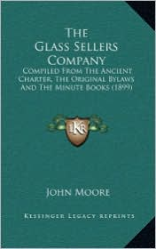 The Glass Sellers Company: Compiled From The Ancient Charter, The Original Bylaws And The Minute Books (1899) - John Moore