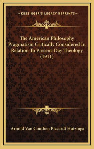 The American Philosophy Pragmatism Critically Considered In Relation To Present-Day Theology (1911) - Arnold Van Couthen Piccardt Huizinga