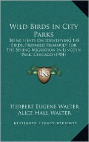 Wild Birds In City Parks: Being Hints On Identifying 145 Birds, Prepared Primarily For The Spring Migration In Lincoln Park, Chicago (1904) - Herbert Eugene Walter, Alice Hall Walter