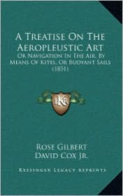 A Treatise On The Aeropleustic Art: Or Navigation In The Air, By Means Of Kites, Or Buoyant Sails (1851)