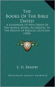 The Books Of The Bible Dated: A Handbook Of New Order Of The Several Books, According To The Results Of Biblical Criticism (1890) - E. H. Bradby