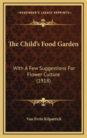 The Child's Food Garden: With A Few Suggestions For Flower Culture (1918)