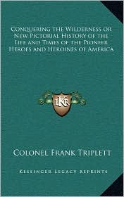 Conquering the Wilderness or New Pictorial History of the Life and Times of the Pioneer Heroes and Heroines of America - Colonel Frank Triplett