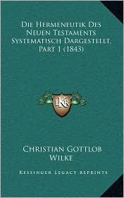 Die Hermeneutik Des Neuen Testaments Systematisch Dargestellt, Part 1 (1843) - Christian Gottlob Wilke