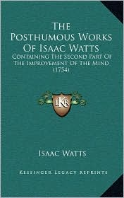The Posthumous Works Of Isaac Watts: Containing The Second Part Of The Improvement Of The Mind (1754) - Isaac Watts